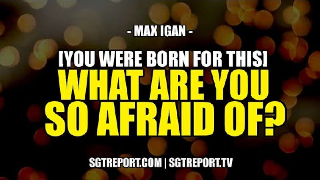 WHAT ARE YOU SO AFRAID OF [YOU WERE BORN FOR THIS -- Max Igan