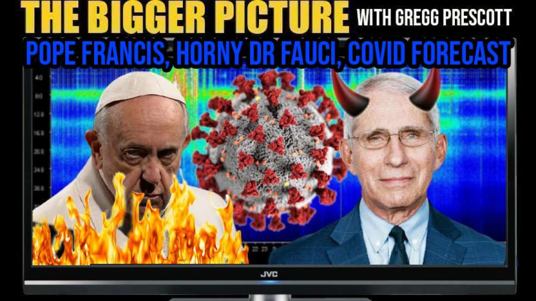 COVID Forecast, Delusional Pope Francis, Horny Dr Fauci - The Bigger Picture with Gregg Prescott