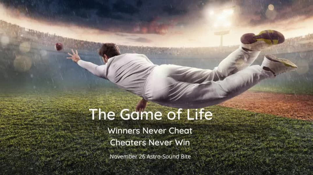 The Game of Life: Winners Never Cheat, Cheaters Never Win November 26 Astro-Sound Bite