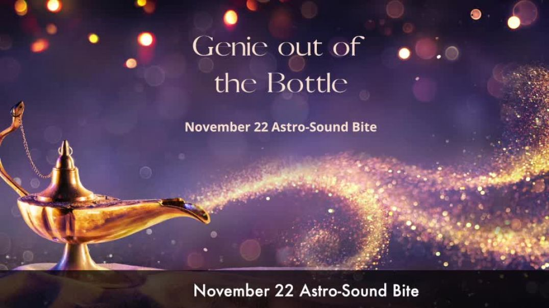 Genie out of the Bottle November 22 Astro-Sound Bite