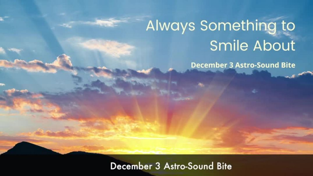 Always Something to Smile About December 3 Astro-Sound Bite