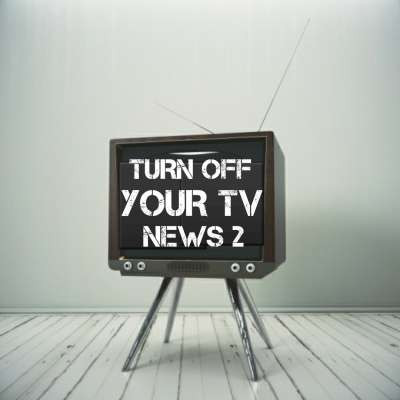 Turn Off Your Tv News 2