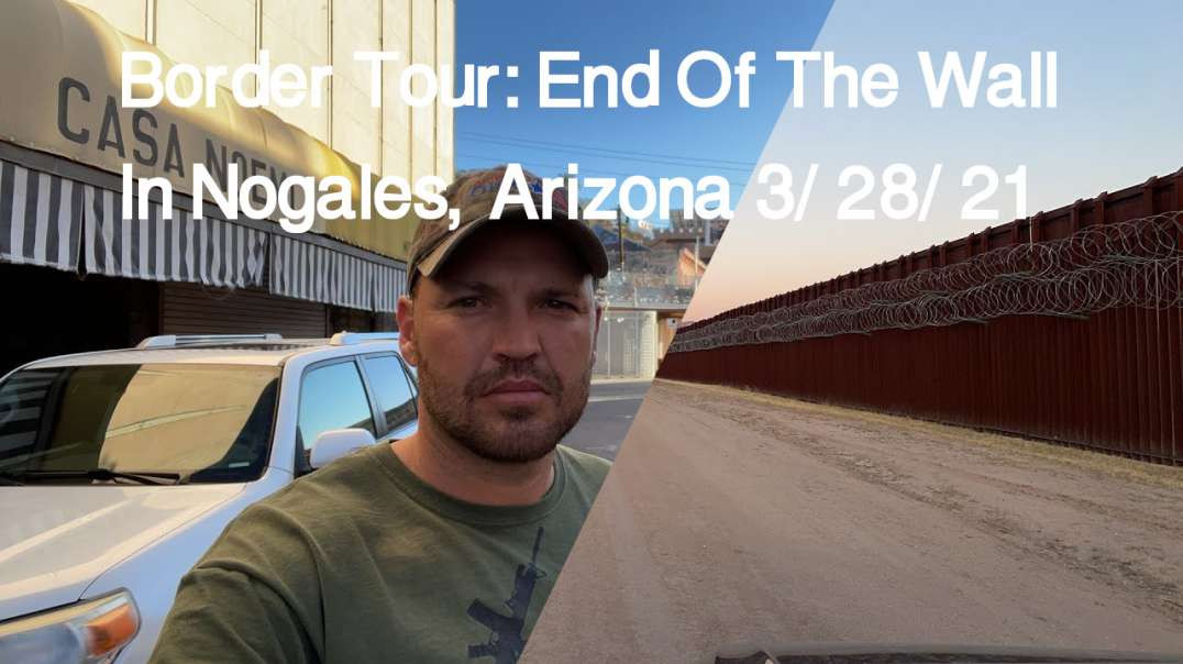 Border Tour: End Of The Wall In Nogales, Arizona 3/28/21