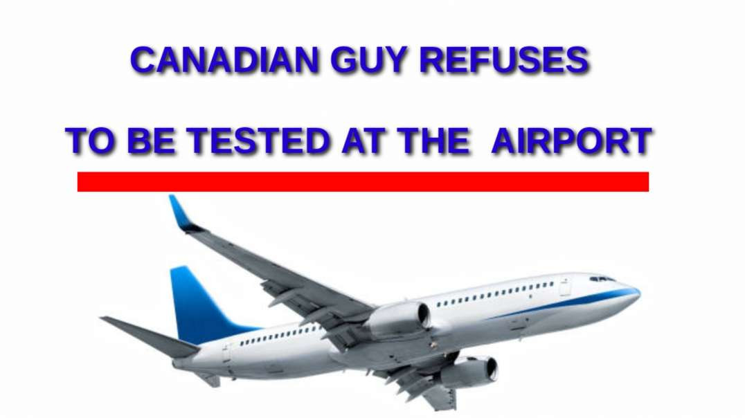 Canadian guy refuses to be  TESTED at the airport