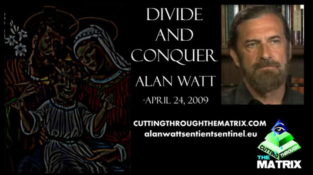 "ALAN WATT ~ DIVIDE AND CONQUER ""HANG ON TO REALITY"" CUTTING THROUGH THE MATRIX ~ APRIL 24,"