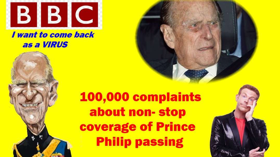 100,000 British citizens complained about the non stop coverage of Prince Philip by the crooked BBC