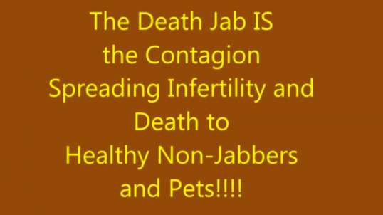 The Death Jab IS the Contagion Spreading Infertility and Death to Healthy Non-Jabbers and Pets!!!!