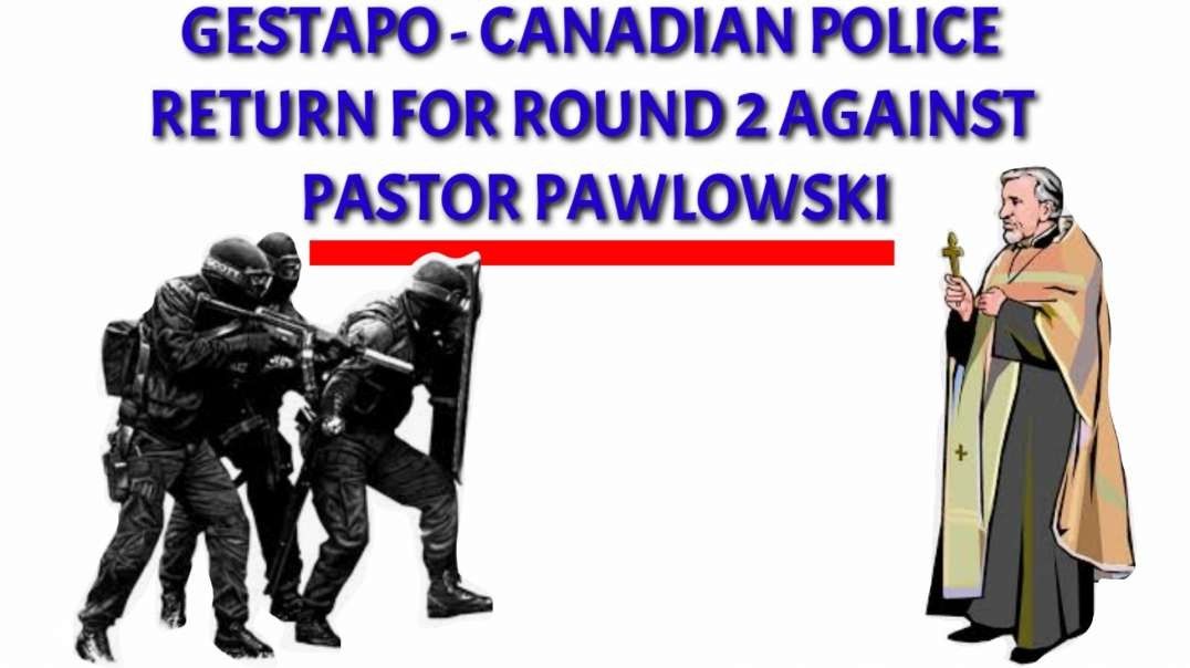 GESTAPO CANADIAN POLICE RETURN FOR ROUND 2 AGAINST PASTOR PAWLOWSKI