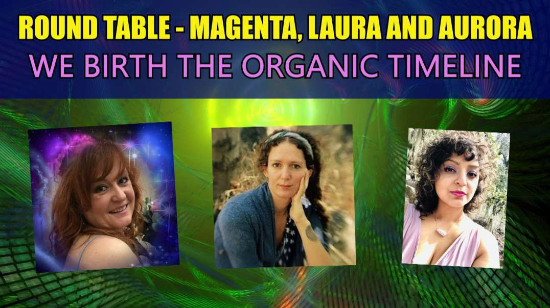 ROUND TABLE Magenta Laura and Aurora We Birth the Organic Timeline MR TEA AND MAXINE