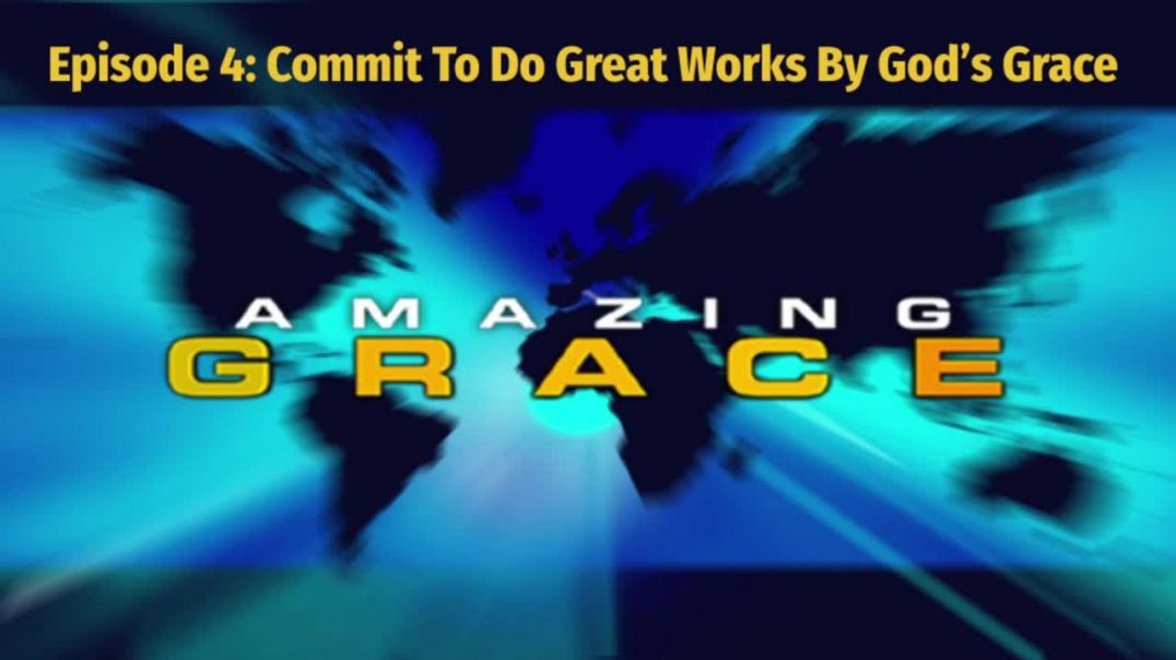 Amazing Grace Episode 4_ Commit To Do Great Works By God's Grace