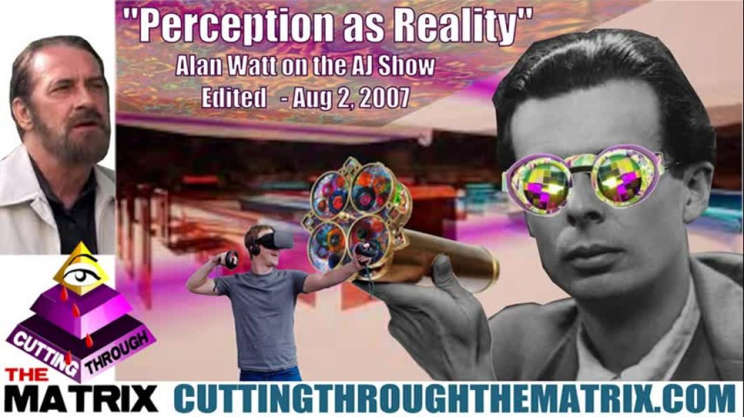 ALAN WATT PERCEPTION AS REALITY ON THE AJ SHOW AUG 2, 2007 ~CUTTING THROUGH THE MATRIX
