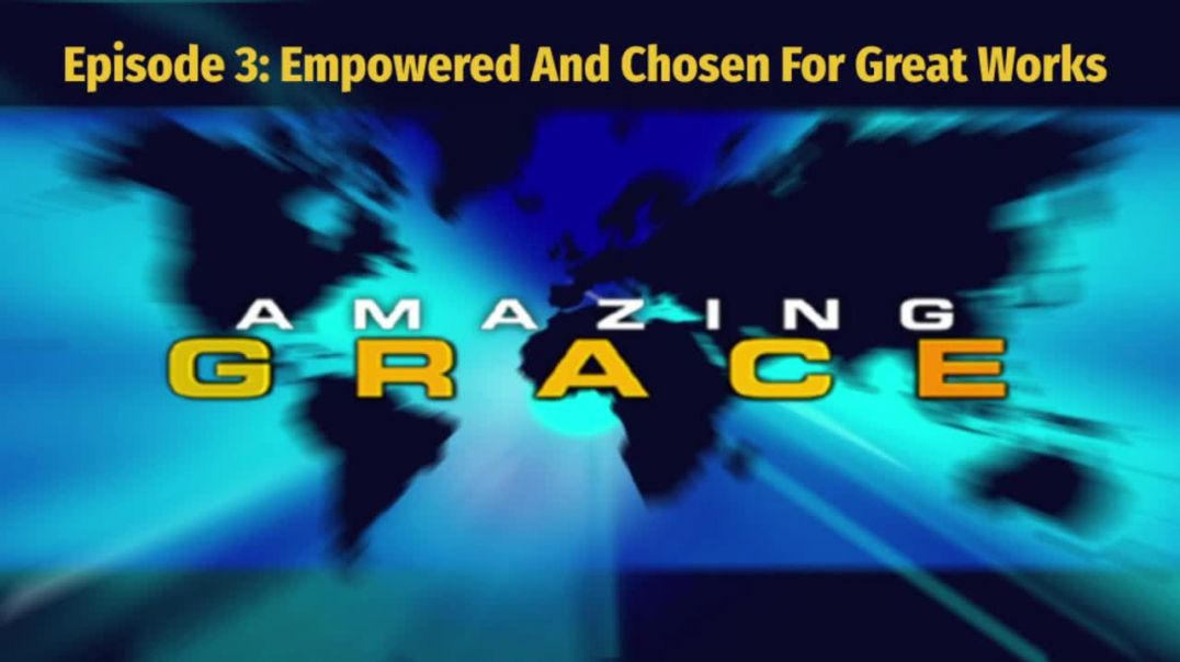 Amazing Grace Episode 3_ Empowered And Chosen For Great Works