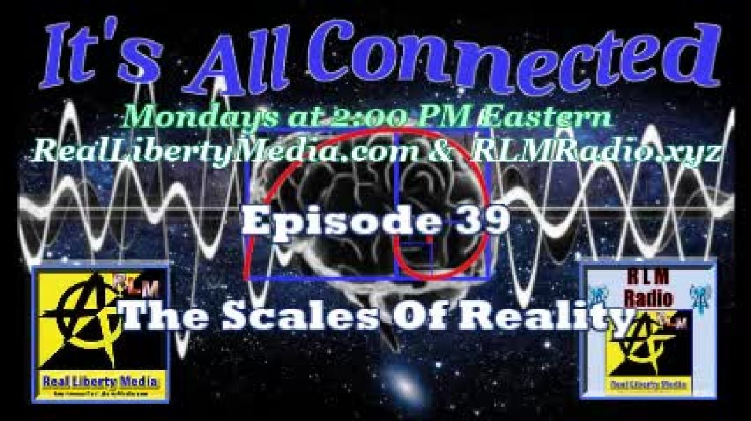 It's All Connected - 2021-05-03 - Episode 39 - The Scales Of Reality