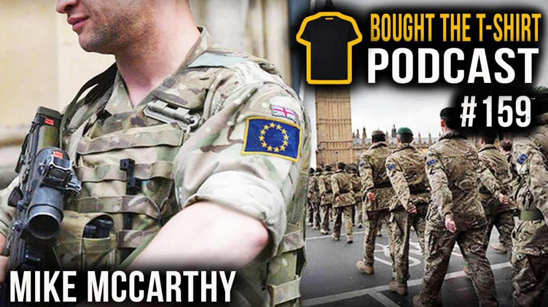 UK Military WILL Merge With EU Army | Mike McCarthy Bought The T-Shirt Podcast | #159