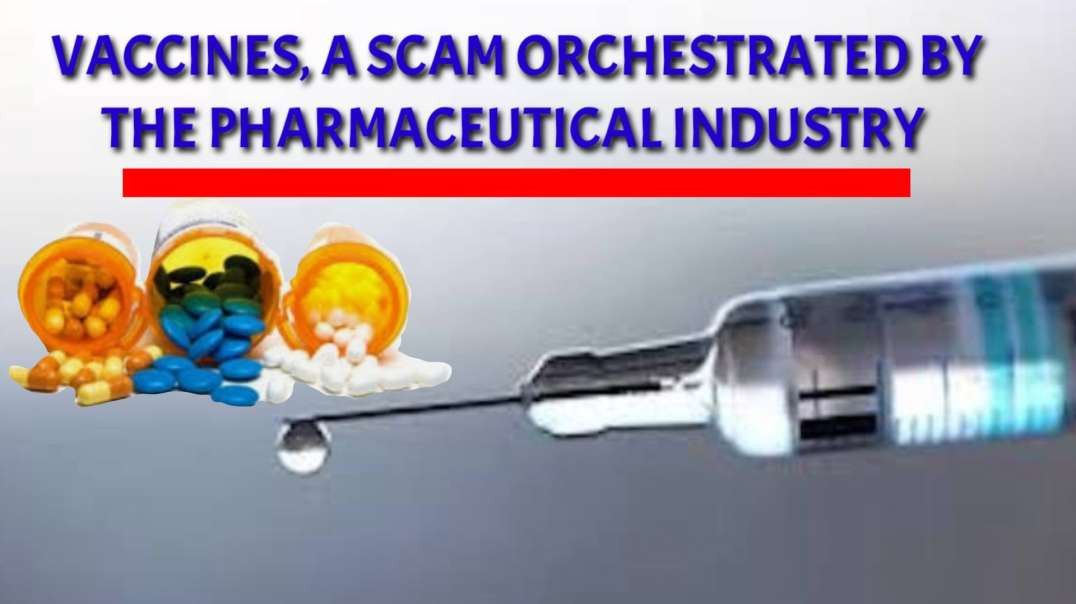 Vaccines a SCAM orchestrated by the PHARMACEUTICAL INDUSTRY