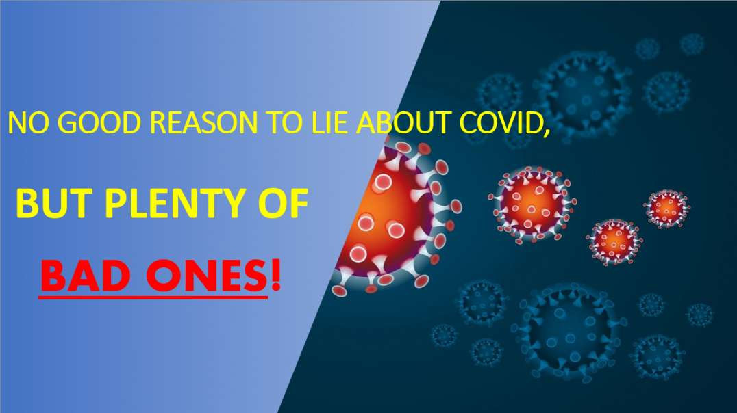 NO GOOD REASON TO LIE ABOUT COVID, BUT PLENTY OF BAD ONES!