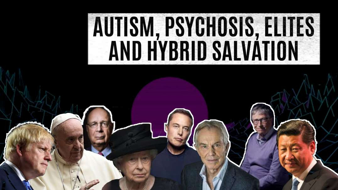 Autism, Psychosis, Elites and Hybrid Salvation