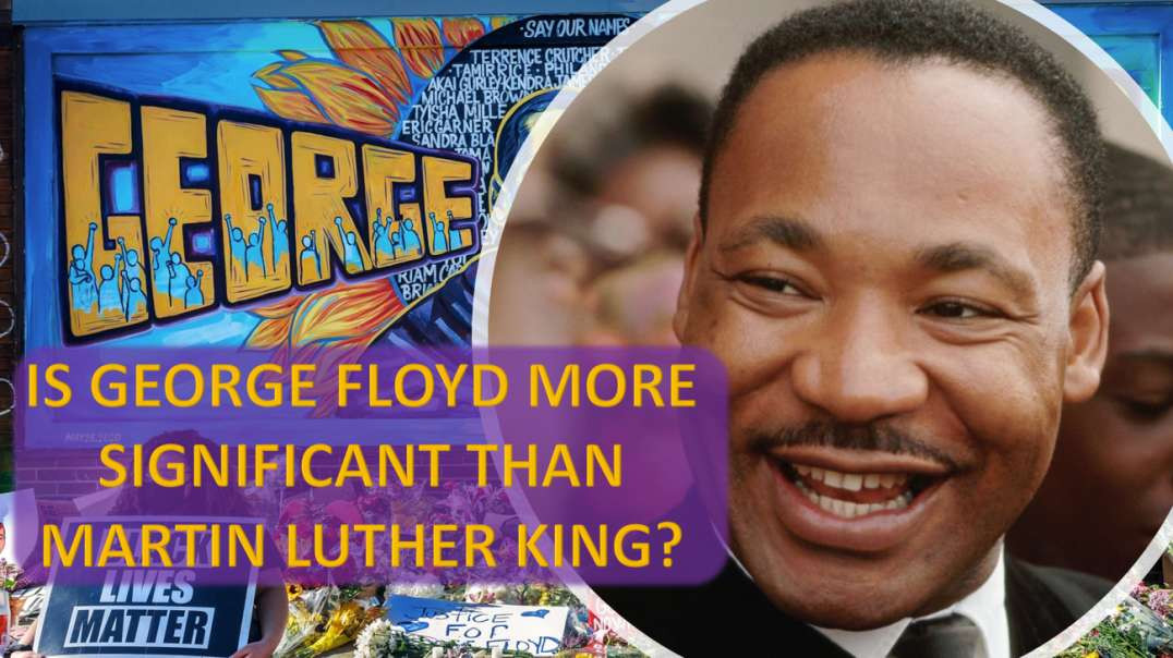 IS GEORGE FLOYD MORE SIGNIFICANT THAN MARTIN LUTHER KING?