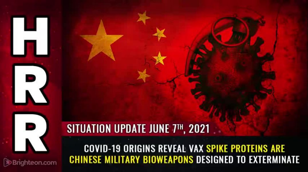 SITUATION UPDATE, 6/7/21 - COVID-19 ORIGINS REVEAL VAX SPIKE PROTEINS ARE CHINESE MILITARY BIOWEAPON