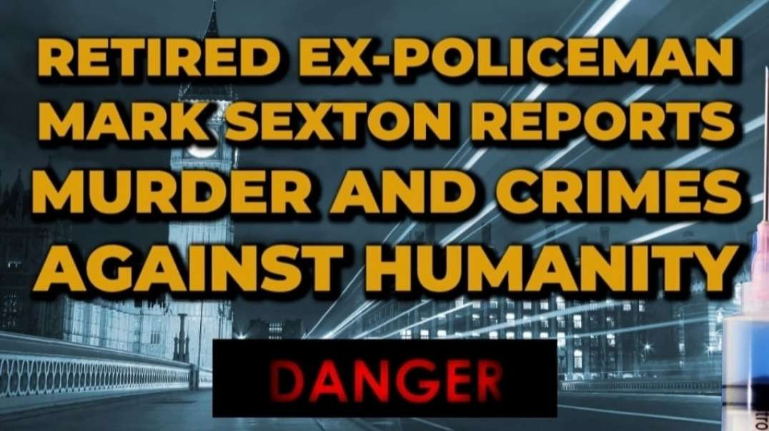 RETIRED EX~POLICEMAN MARK SEXTON REPORTS MURDER & CRIMES AGAINST HUMANITY