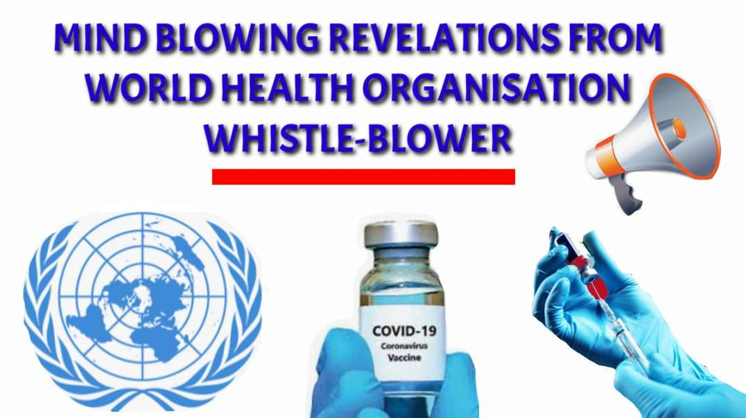 Mind blowing REVELATIONS from World health organisation WHISTLE BLOWER