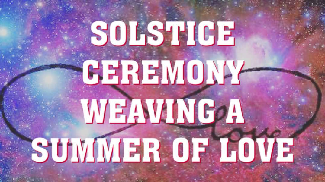 RECORDING | SOLSTICE CEREMONY | EMBODY AND WEAVE DIVINE LOVE INTO EVERY ASPECT OF YOUR REALITY