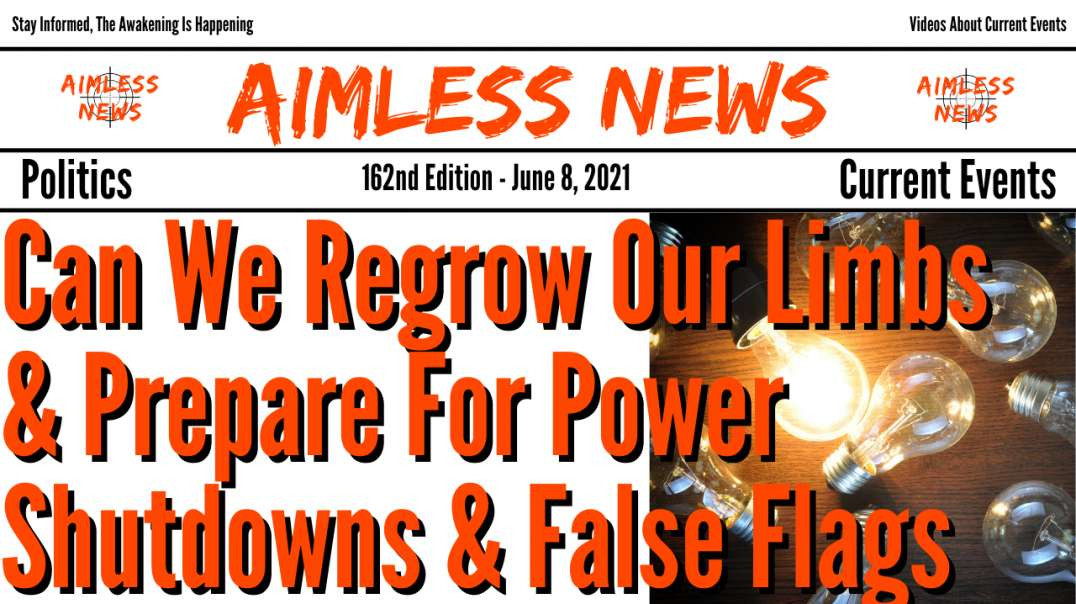 Can We Regrow Our Limbs & Prepare For Power Shutdowns & False Flags This Summer