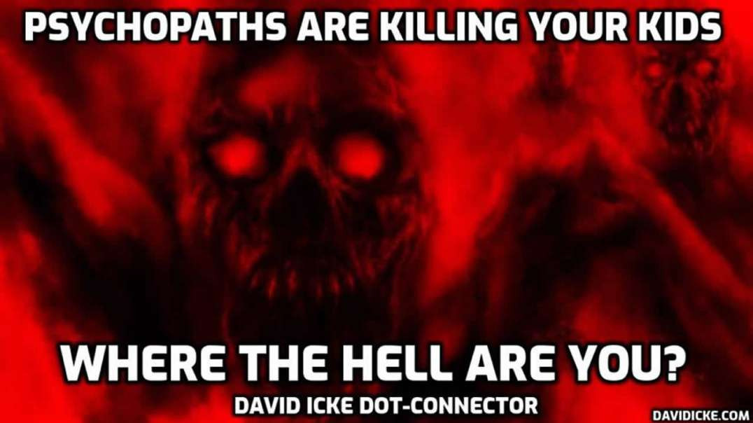 Psychopaths are killing your kids. Where the hell are you?? David Icke