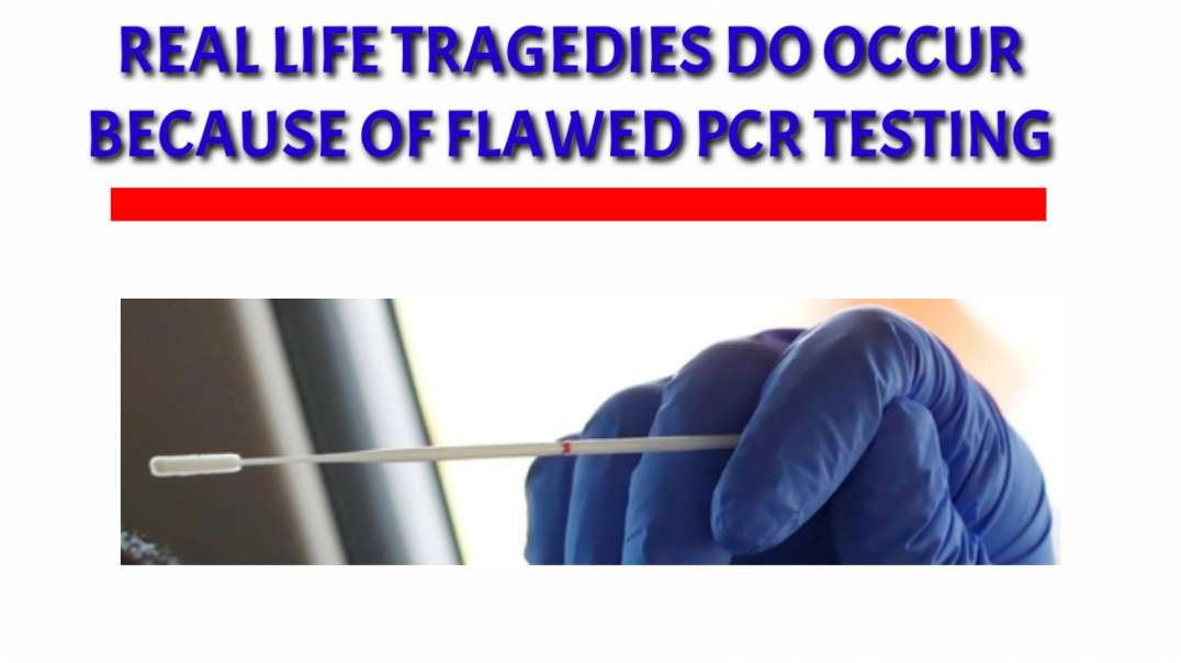Real life TRAGEDIES do occur because of FLAWED  PCR  testing