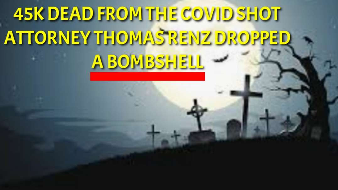 45K DEAD from the COVID shot, Attorney Thomas Renz dropped a BOMBSHELL
