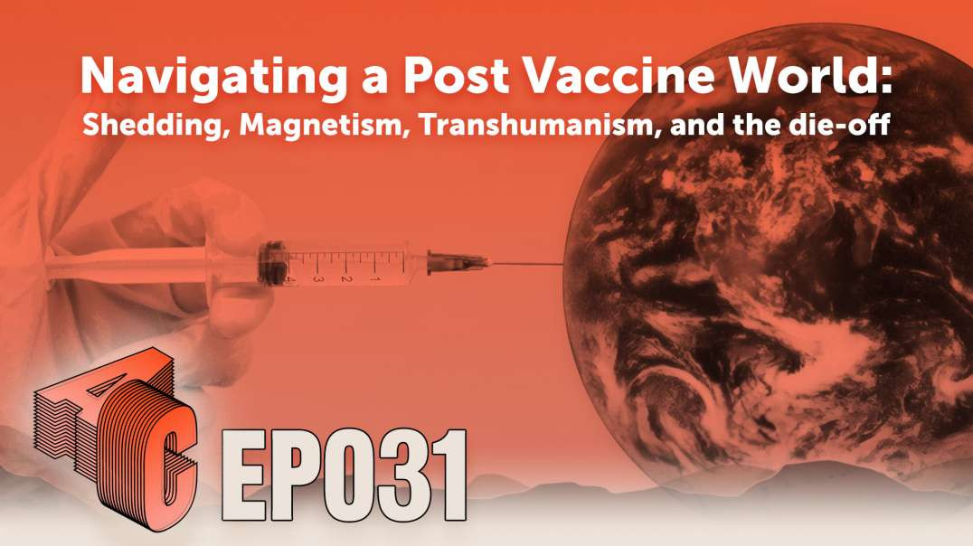 EP31: Navigating a Post Vaccine World: Shedding, Magnetism, Transhumanism, and the die-off