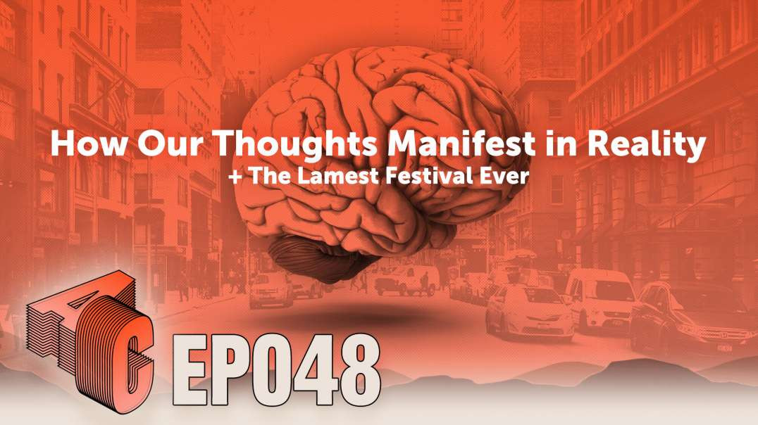 EP48: How Our Thoughts Manifest in Reality + The Lamest Festival Ever
