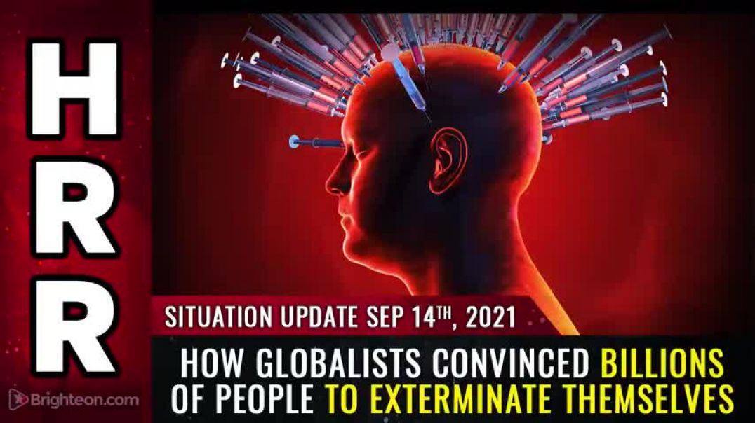 SITUATION UPDATE, 9/14/21 - HOW GLOBALISTS CONVINCED BILLIONS OF PEOPLE TO EXTERMINATE THEMSELVES