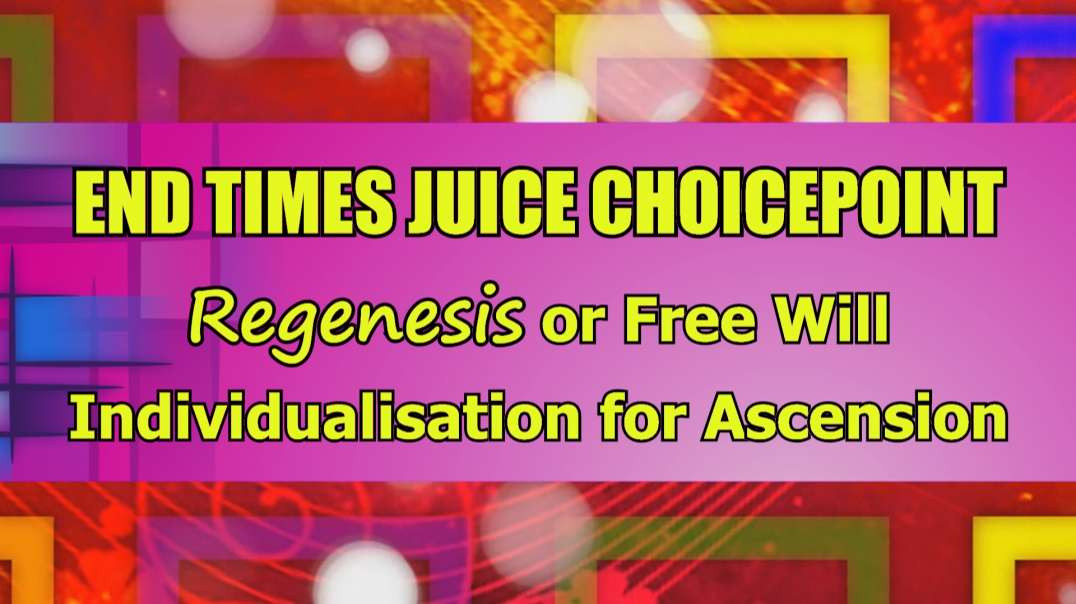 End Times Juice Choicepoint (Regenesis or Free Will Individualisation for Ascension)