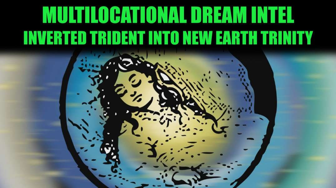 Multilocational Dream Intel  Inverted Trident into New Earth Trinity
