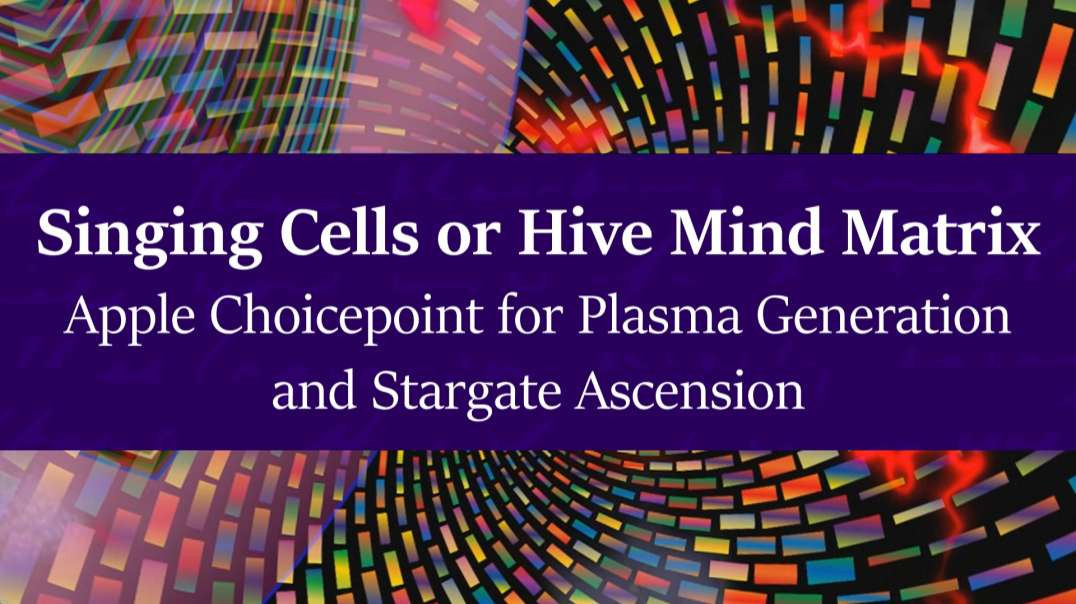 Singing Cells or Hive Mind Matrix    Apple Choicepoint for Plasma Generation and Stargate Ascension