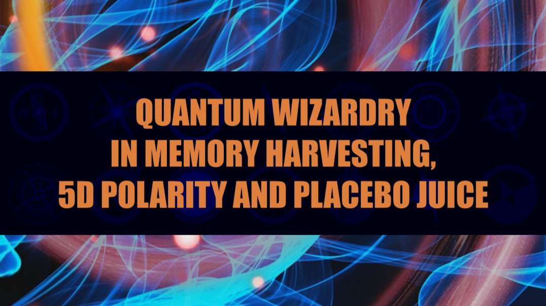 Quantum Wizardry in Memory Harvesting 5D Polarity and Placebo Juice