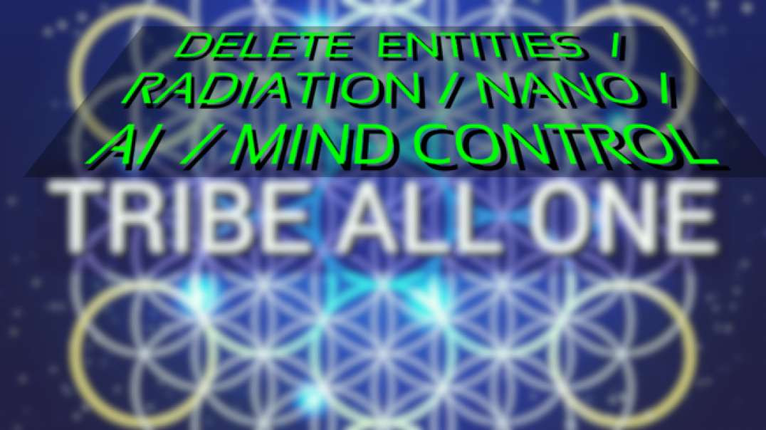 TRIBE ALL ONE   Delete demonic frequencies, mind control, AI, nano technology, radiation