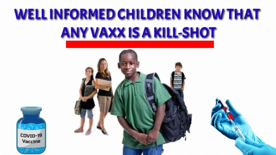 Well INFORMED children know that any VAXX is a KILL SHOT