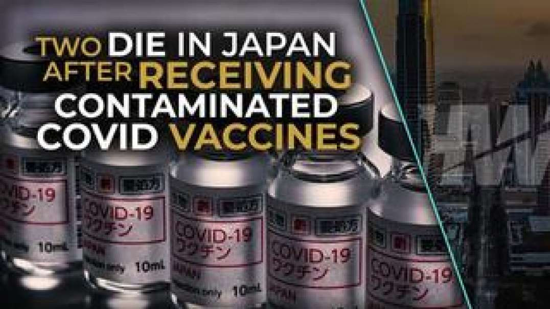 TWO DIE IN JAPAN AFTER RECEIVING CONTAMINATED COVID INJECTIONS