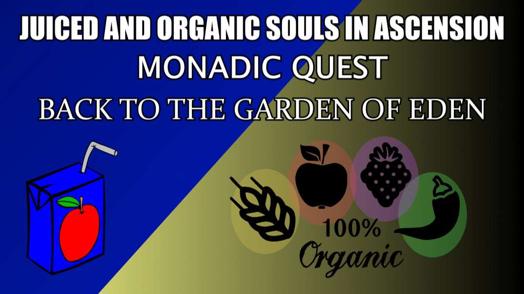 Juiced and Organic Souls in Ascension MONADIC QUEST Back to the Garden of Eden