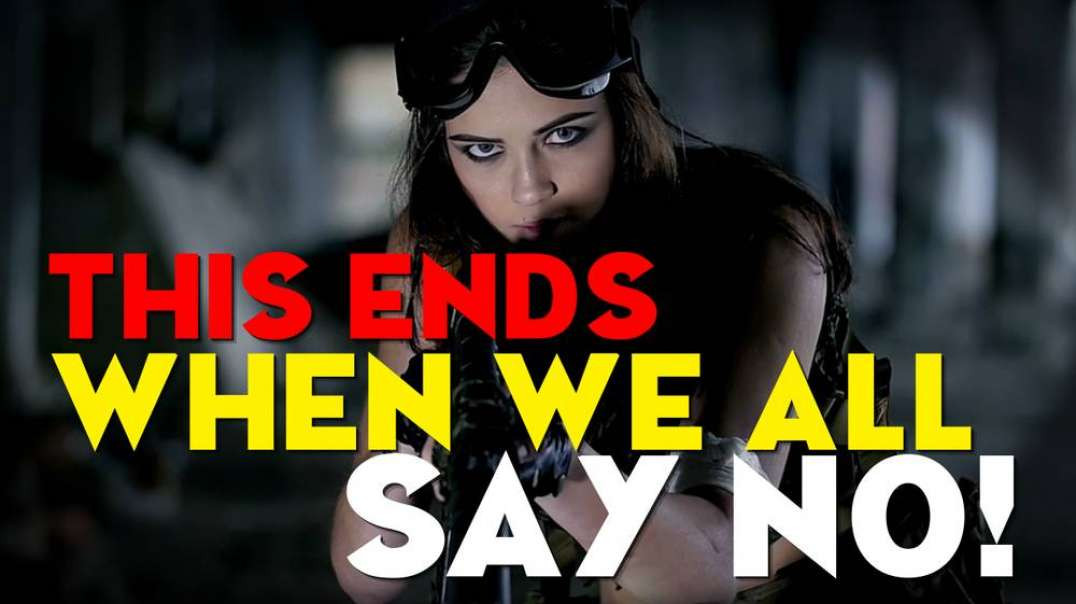 This ENDS When We All Say NO!!!