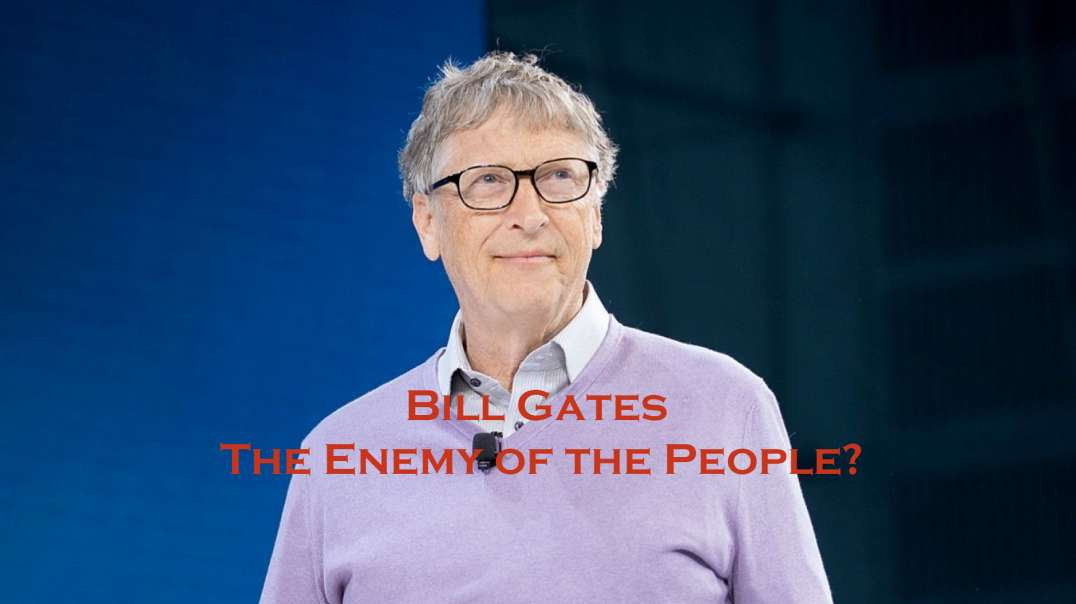 Bill Gates the Enemy of the People? Psychopath  or not?