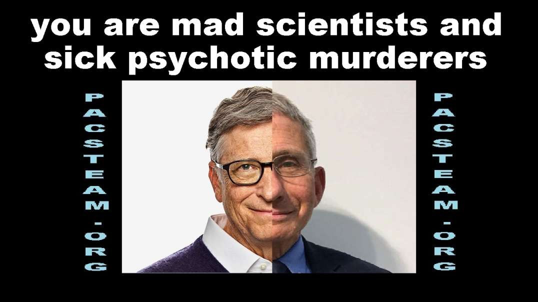 you are mad scientists and sick psychotic murderers
